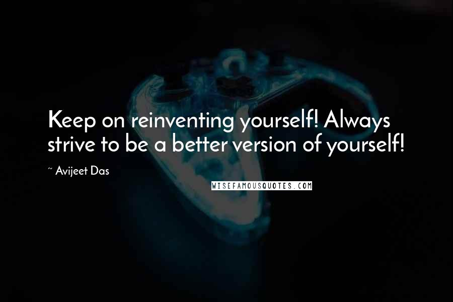 Avijeet Das quotes: Keep on reinventing yourself! Always strive to be a better version of yourself!