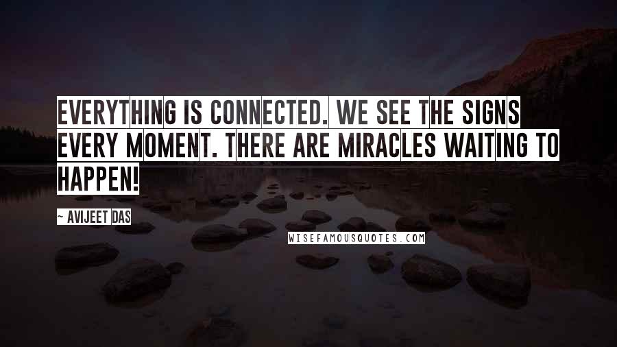 Avijeet Das quotes: Everything is connected. We see the signs every moment. There are miracles waiting to happen!