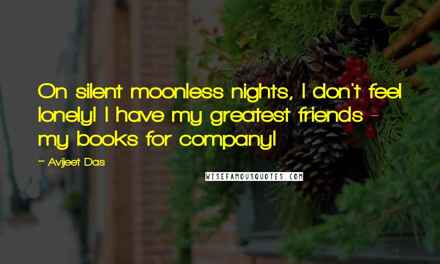 Avijeet Das quotes: On silent moonless nights, I don't feel lonely! I have my greatest friends - my books for company!