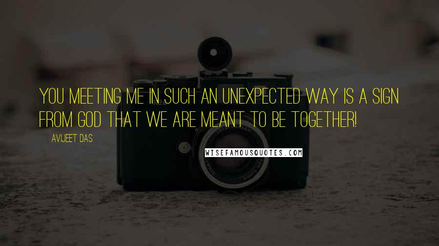 Avijeet Das quotes: You meeting me in such an unexpected way is a sign from God that we are meant to be together!