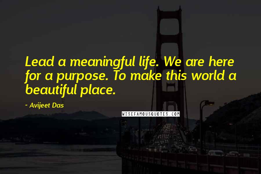 Avijeet Das quotes: Lead a meaningful life. We are here for a purpose. To make this world a beautiful place.