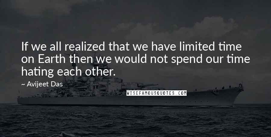 Avijeet Das quotes: If we all realized that we have limited time on Earth then we would not spend our time hating each other.