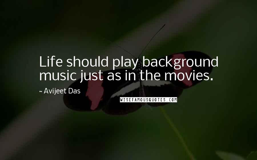 Avijeet Das quotes: Life should play background music just as in the movies.