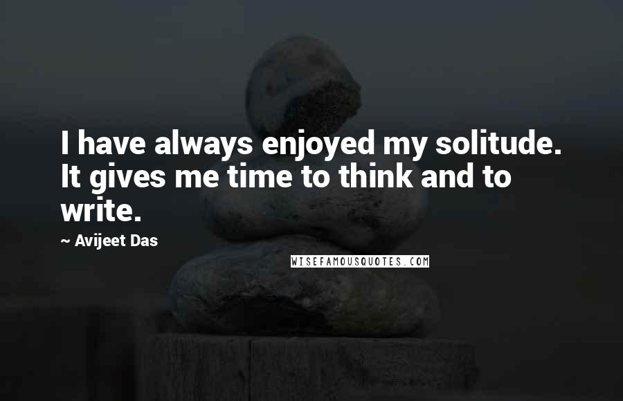 Avijeet Das quotes: I have always enjoyed my solitude. It gives me time to think and to write.
