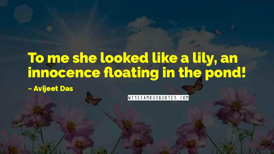 Avijeet Das quotes: To me she looked like a lily, an innocence floating in the pond!