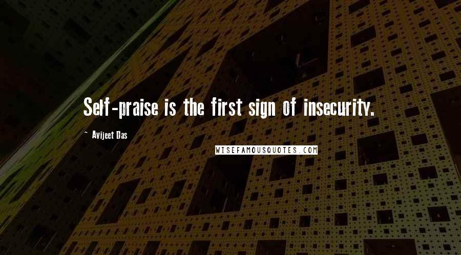 Avijeet Das quotes: Self-praise is the first sign of insecurity.