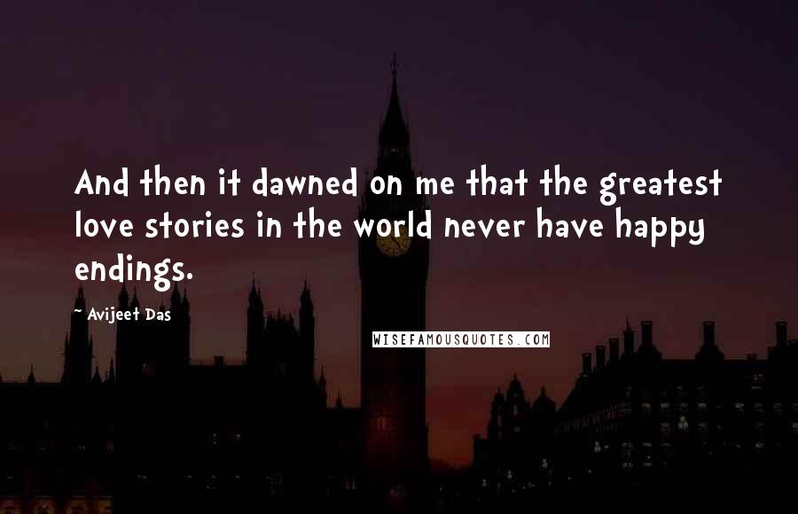 Avijeet Das quotes: And then it dawned on me that the greatest love stories in the world never have happy endings.