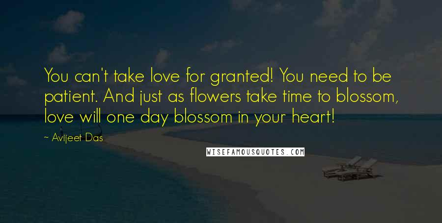 Avijeet Das quotes: You can't take love for granted! You need to be patient. And just as flowers take time to blossom, love will one day blossom in your heart!