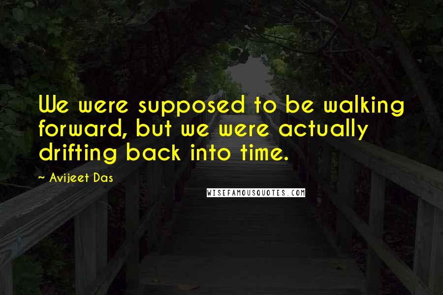 Avijeet Das quotes: We were supposed to be walking forward, but we were actually drifting back into time.