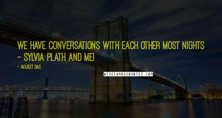 Avijeet Das quotes: We have conversations with each other most nights - Sylvia Plath and me!