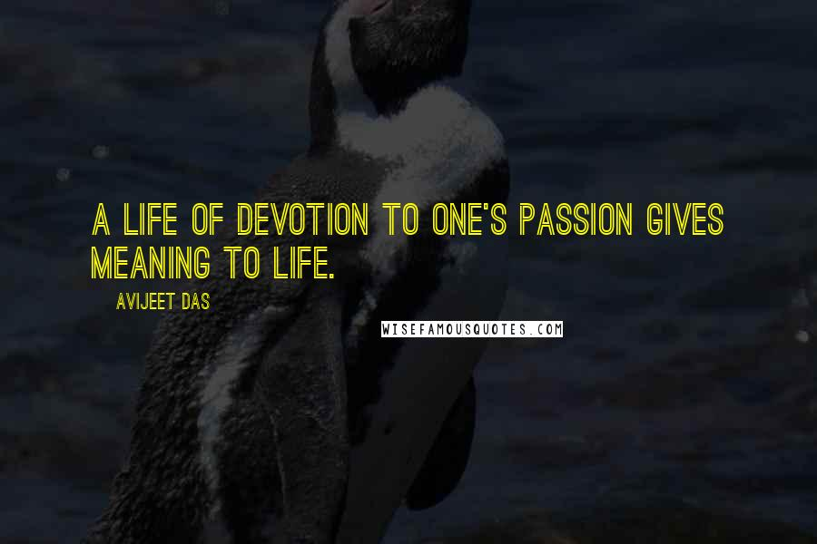 Avijeet Das quotes: A life of devotion to one's passion gives meaning to life.