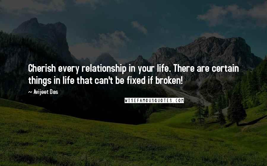 Avijeet Das quotes: Cherish every relationship in your life. There are certain things in life that can't be fixed if broken!