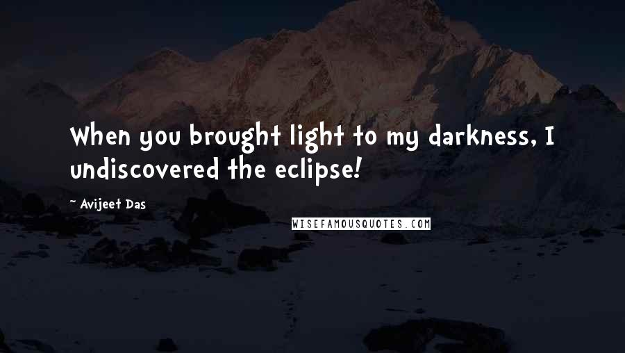 Avijeet Das quotes: When you brought light to my darkness, I undiscovered the eclipse!