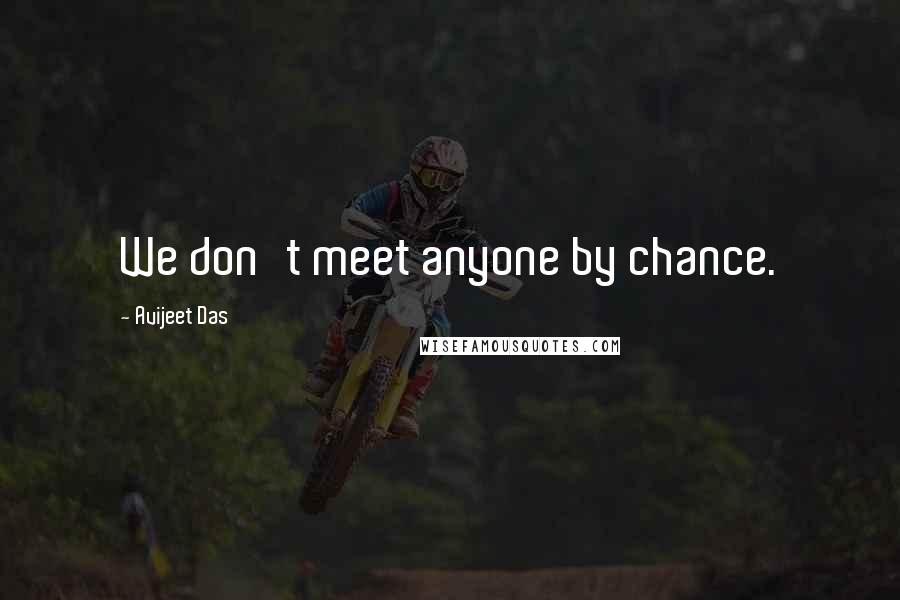 Avijeet Das quotes: We don't meet anyone by chance.