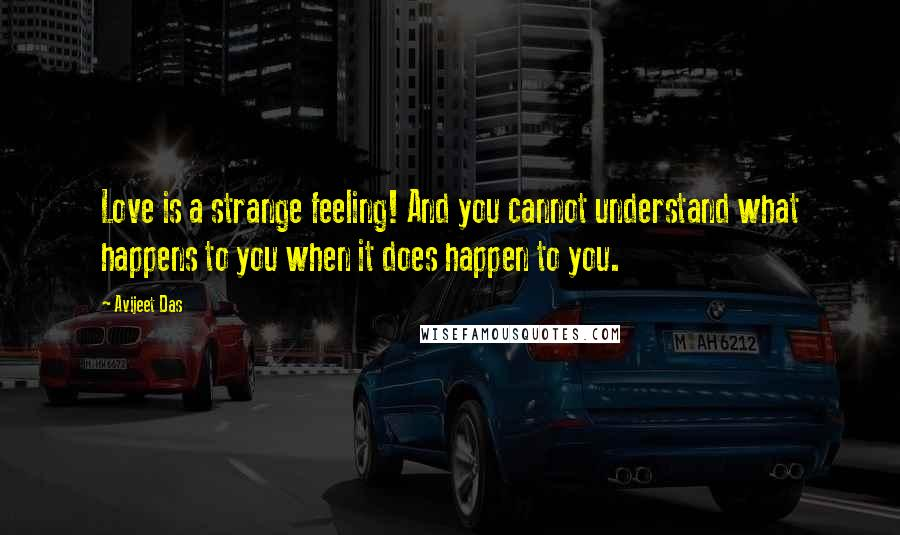 Avijeet Das quotes: Love is a strange feeling! And you cannot understand what happens to you when it does happen to you.