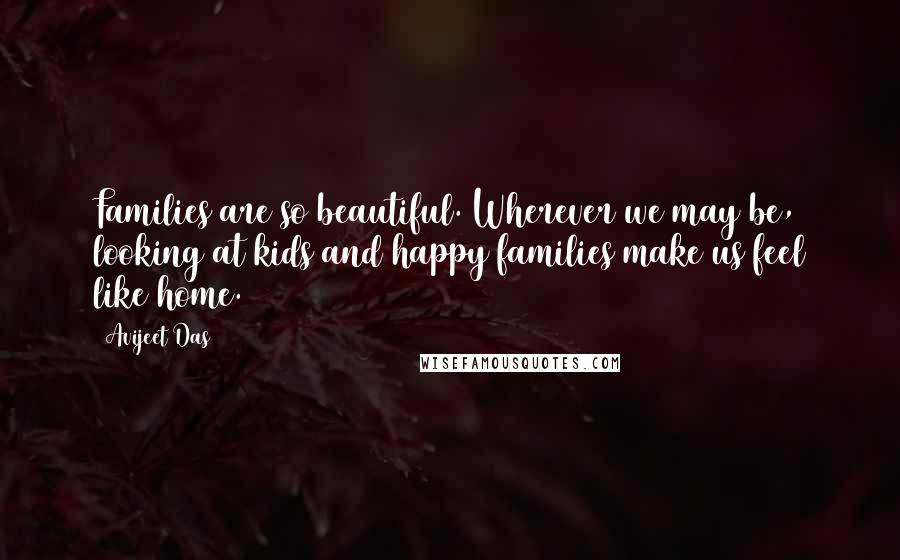 Avijeet Das quotes: Families are so beautiful. Wherever we may be, looking at kids and happy families make us feel like home.