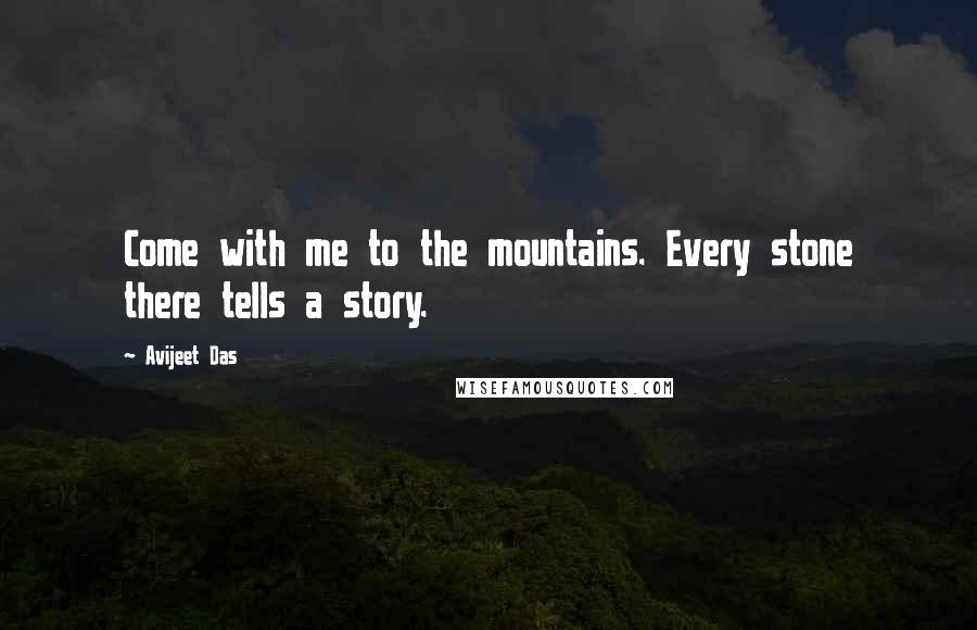 Avijeet Das quotes: Come with me to the mountains. Every stone there tells a story.