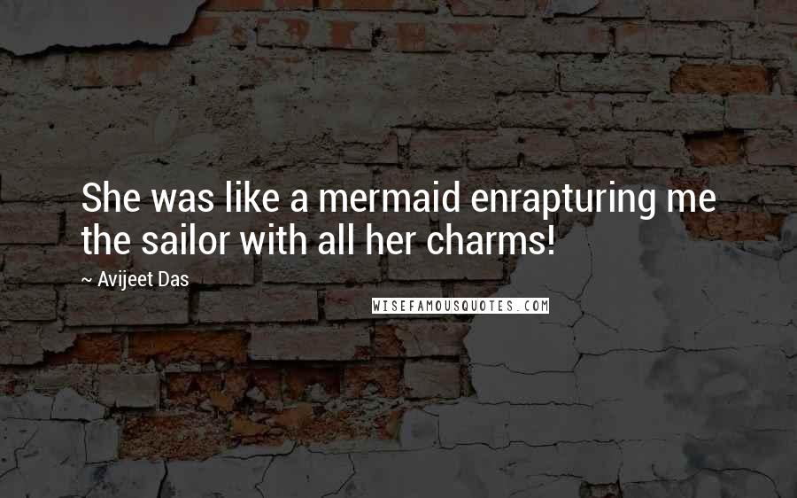 Avijeet Das quotes: She was like a mermaid enrapturing me the sailor with all her charms!