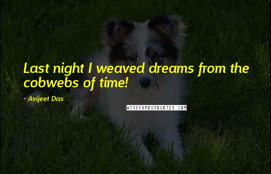 Avijeet Das quotes: Last night I weaved dreams from the cobwebs of time!