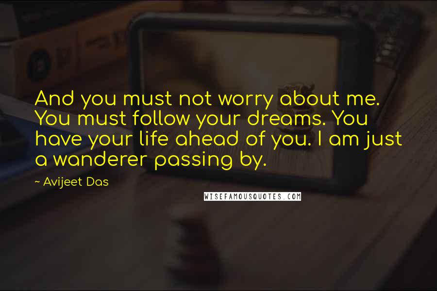 Avijeet Das quotes: And you must not worry about me. You must follow your dreams. You have your life ahead of you. I am just a wanderer passing by.