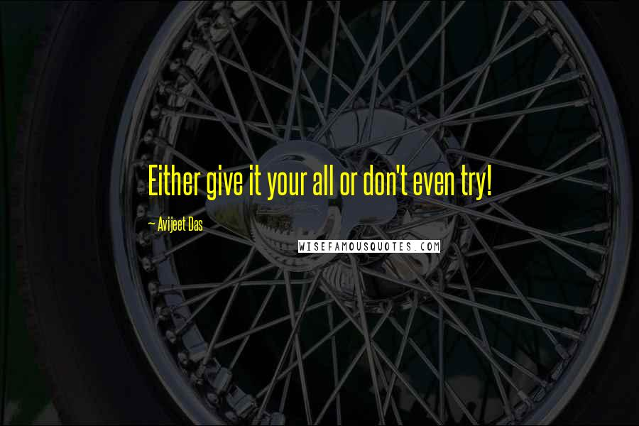 Avijeet Das quotes: Either give it your all or don't even try!