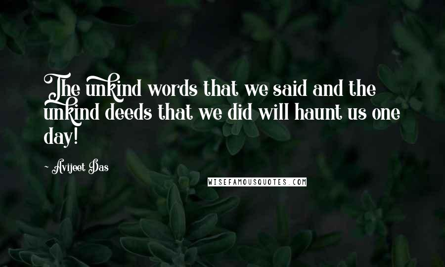 Avijeet Das quotes: The unkind words that we said and the unkind deeds that we did will haunt us one day!