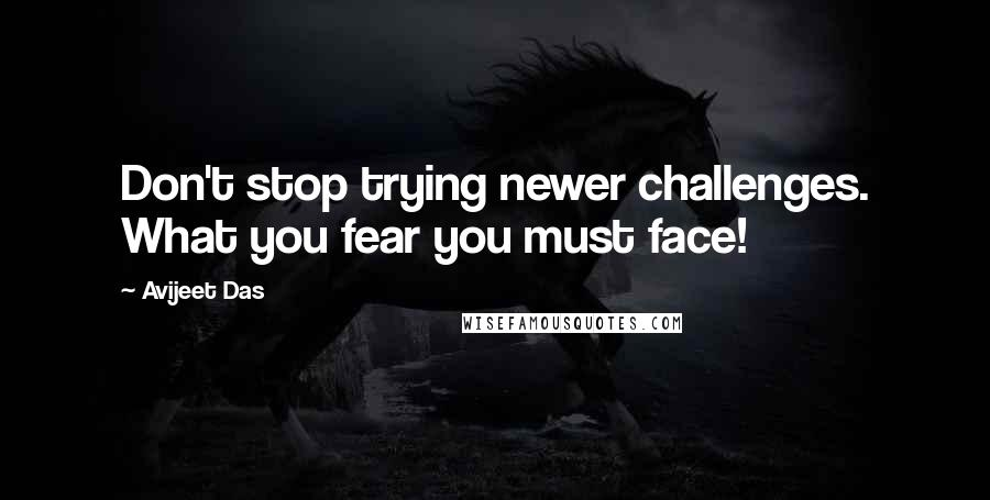Avijeet Das quotes: Don't stop trying newer challenges. What you fear you must face!