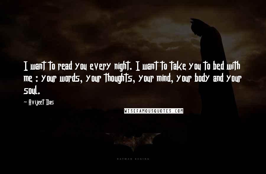 Avijeet Das quotes: I want to read you every night. I want to take you to bed with me : your words, your thoughts, your mind, your body and your soul.