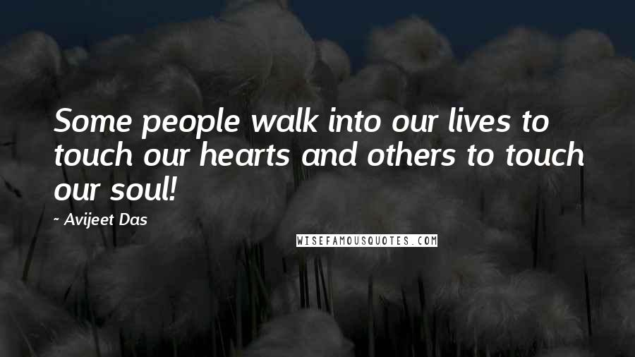 Avijeet Das quotes: Some people walk into our lives to touch our hearts and others to touch our soul!