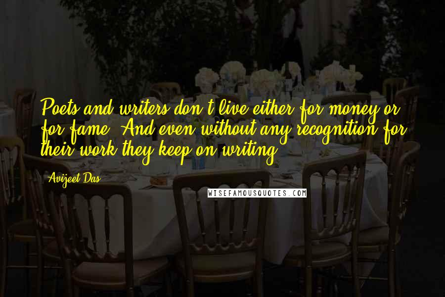 Avijeet Das quotes: Poets and writers don't live either for money or for fame. And even without any recognition for their work they keep on writing!