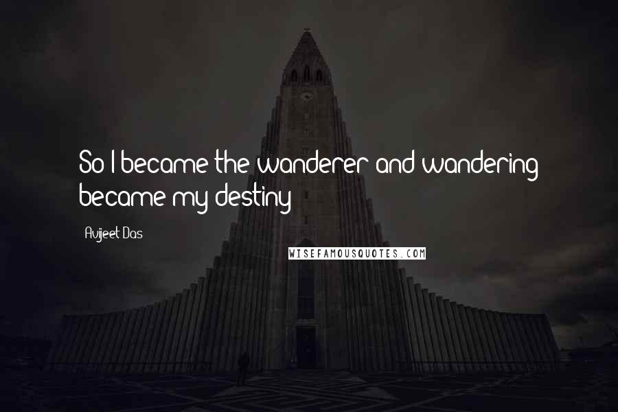 Avijeet Das quotes: So I became the wanderer and wandering became my destiny!