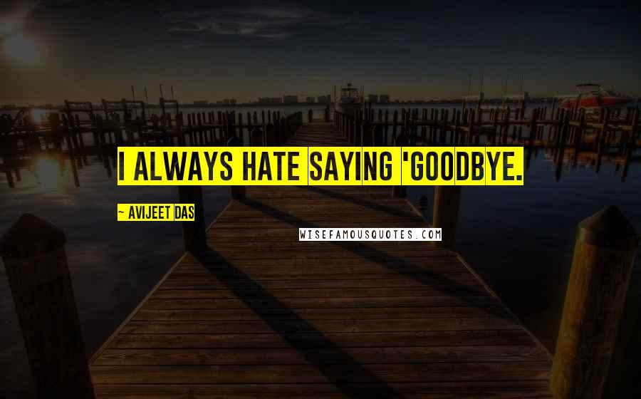 Avijeet Das quotes: I always hate saying 'goodbye.