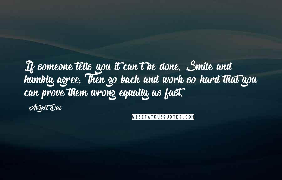 Avijeet Das quotes: If someone tells you it can't be done. Smile and humbly agree. Then go back and work so hard that you can prove them wrong equally as fast.