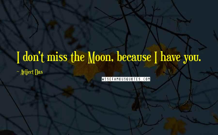 Avijeet Das quotes: I don't miss the Moon, because I have you.