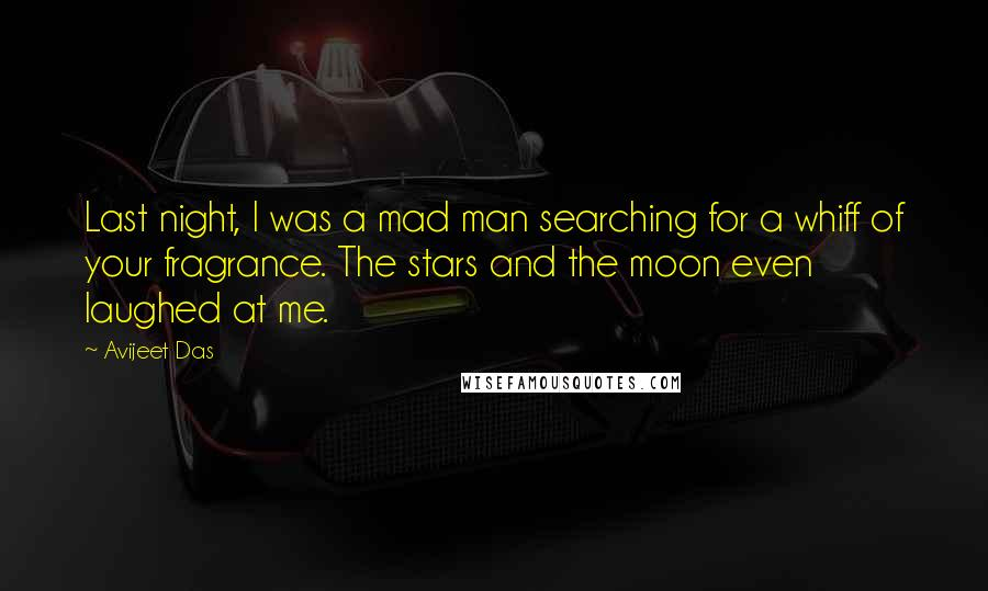 Avijeet Das quotes: Last night, I was a mad man searching for a whiff of your fragrance. The stars and the moon even laughed at me.