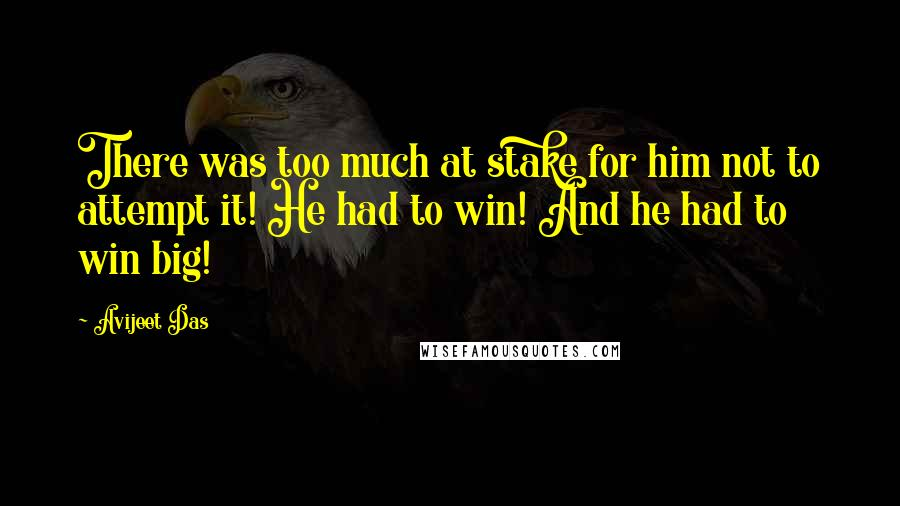 Avijeet Das quotes: There was too much at stake for him not to attempt it! He had to win! And he had to win big!