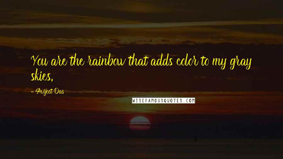 Avijeet Das quotes: You are the rainbow that adds color to my gray skies.