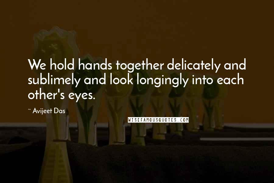 Avijeet Das quotes: We hold hands together delicately and sublimely and look longingly into each other's eyes.