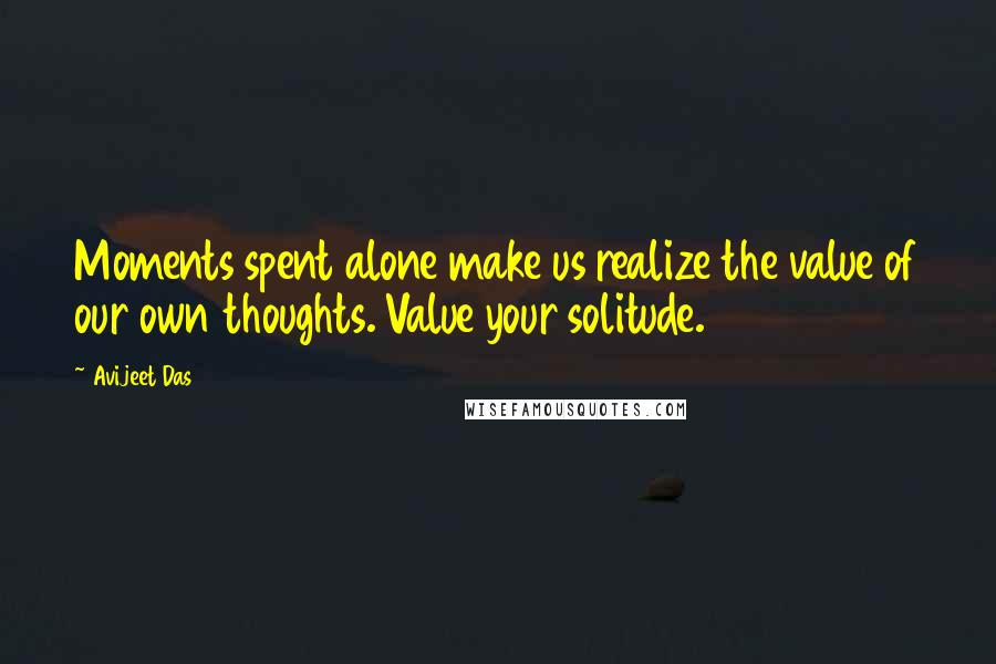 Avijeet Das quotes: Moments spent alone make us realize the value of our own thoughts. Value your solitude.