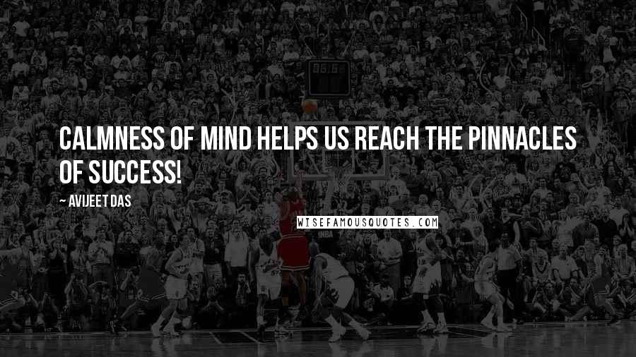 Avijeet Das quotes: Calmness of mind helps us reach the pinnacles of success!