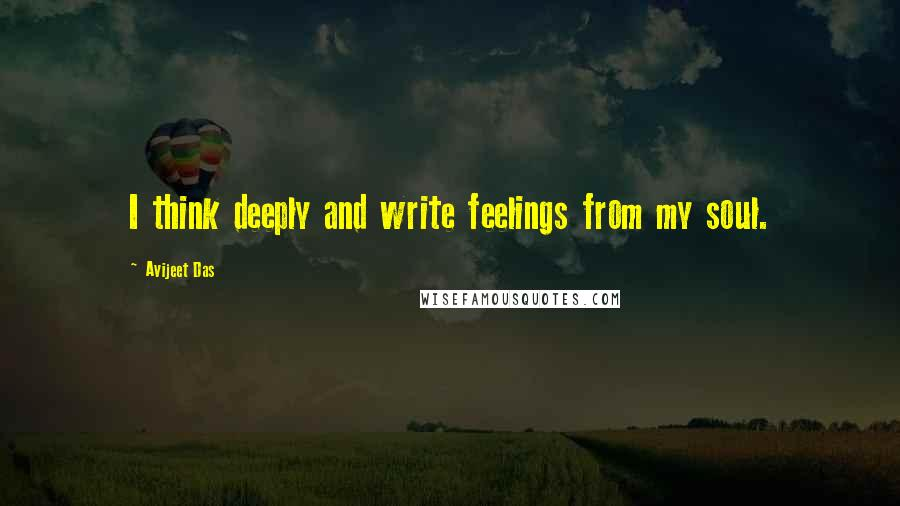 Avijeet Das quotes: I think deeply and write feelings from my soul.