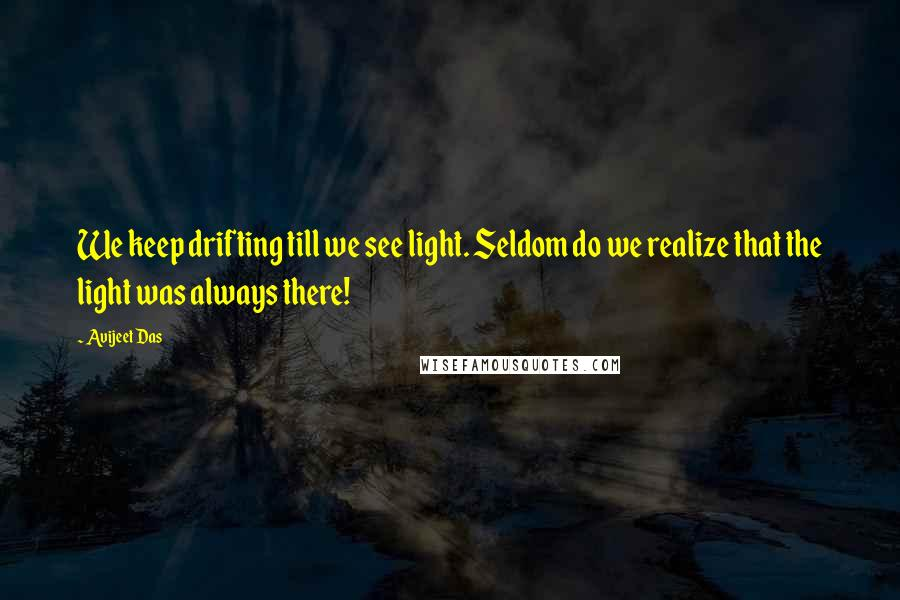 Avijeet Das quotes: We keep drifting till we see light. Seldom do we realize that the light was always there!