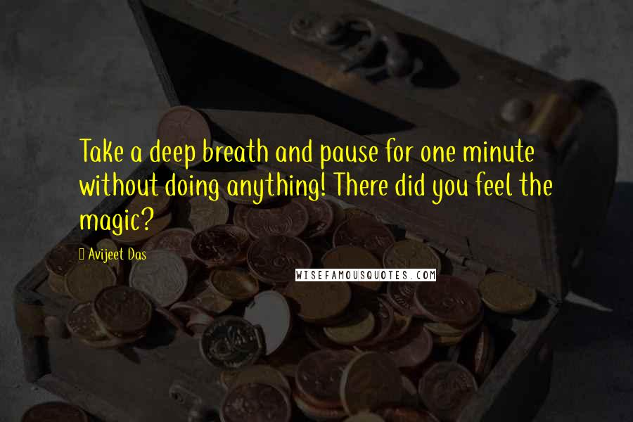 Avijeet Das quotes: Take a deep breath and pause for one minute without doing anything! There did you feel the magic?