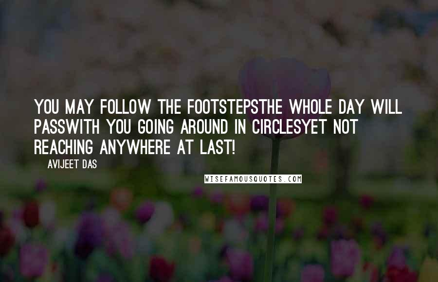 Avijeet Das quotes: You may follow the footstepsThe whole day will passWith you going around in circlesYet not reaching anywhere at last!