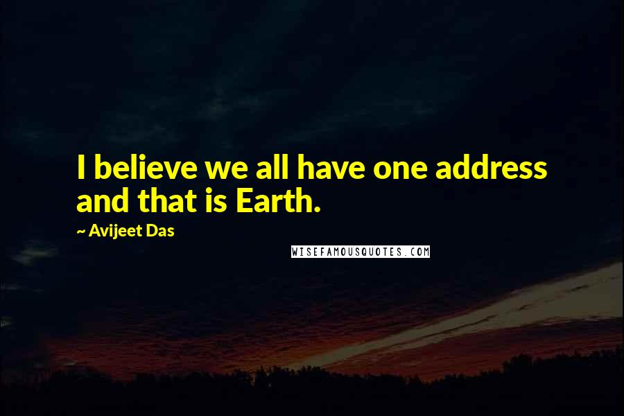 Avijeet Das quotes: I believe we all have one address and that is Earth.
