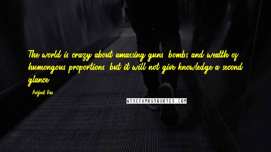 Avijeet Das quotes: The world is crazy about amassing guns, bombs and wealth of humongous proportions, but it will not give knowledge a second glance!