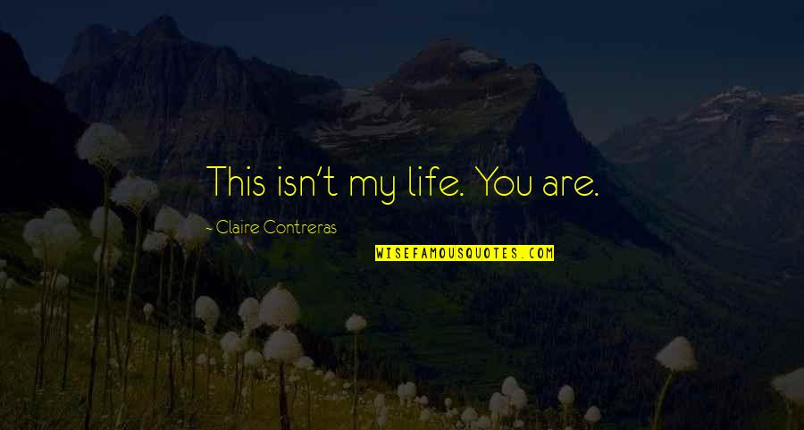 Avila Quotes By Claire Contreras: This isn't my life. You are.