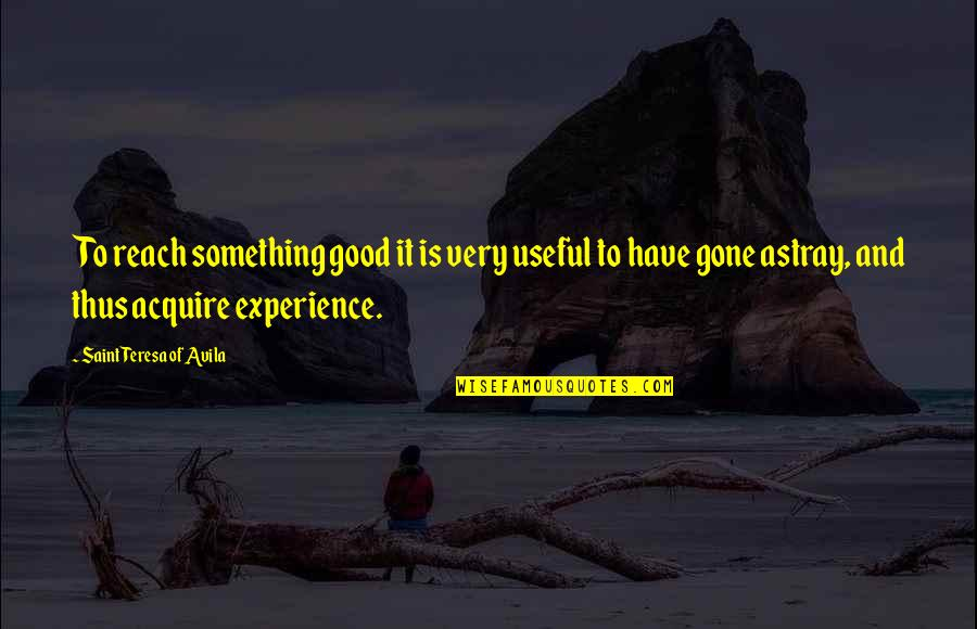 Avila Quotes By Saint Teresa Of Avila: To reach something good it is very useful