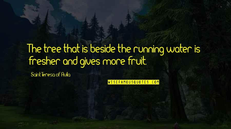 Avila Quotes By Saint Teresa Of Avila: The tree that is beside the running water