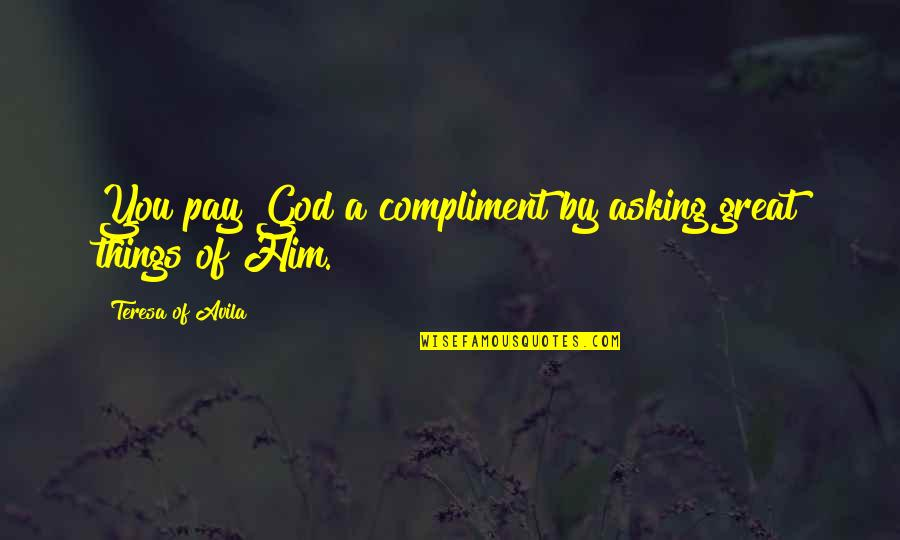 Avila Quotes By Teresa Of Avila: You pay God a compliment by asking great